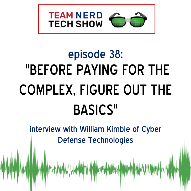 Team Nerd Tech Show Episode #38: Interview with William Kimble of Cyber Defense Technologies | Security Threats Most Organizations Aren't Given Enough Attention To